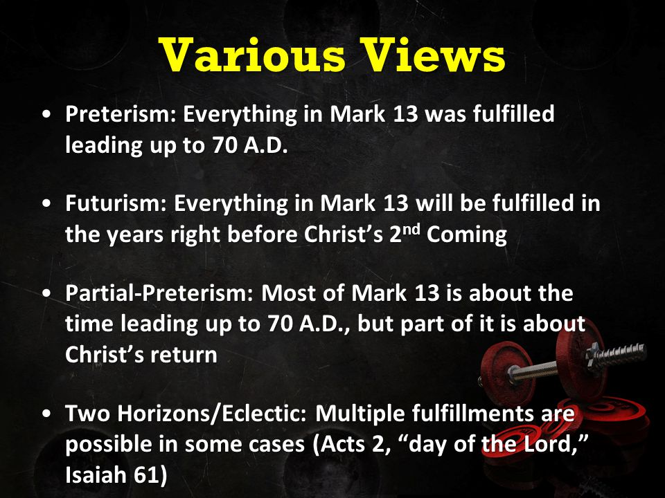 Various Views Preterism: Everything in Mark 13 was fulfilled leading up to 70 A.D.