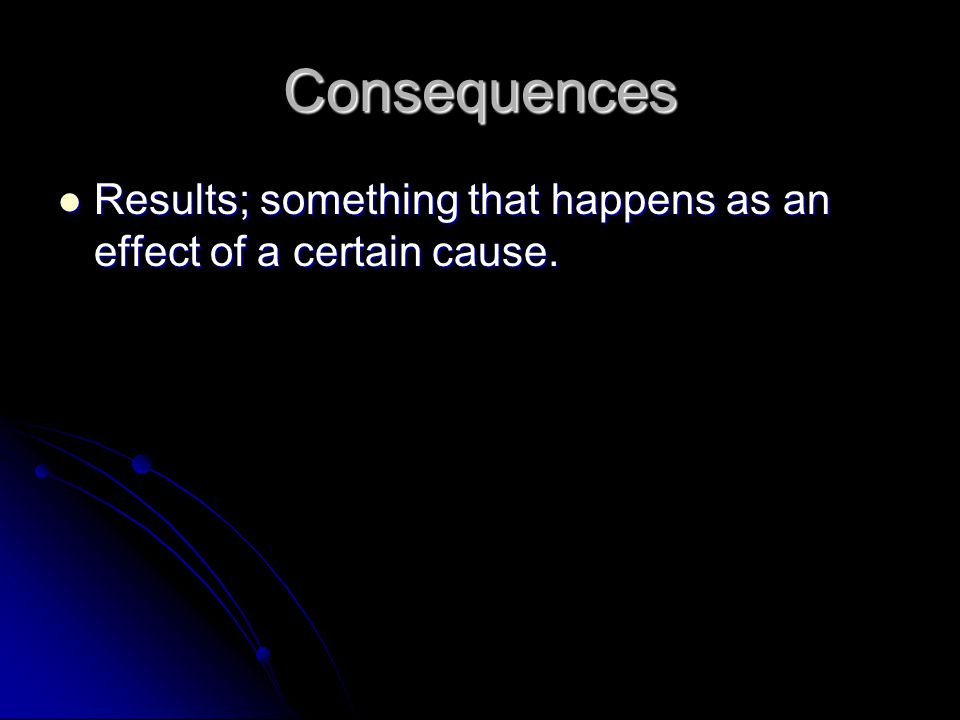 Consequences Results; something that happens as an effect of a certain cause.