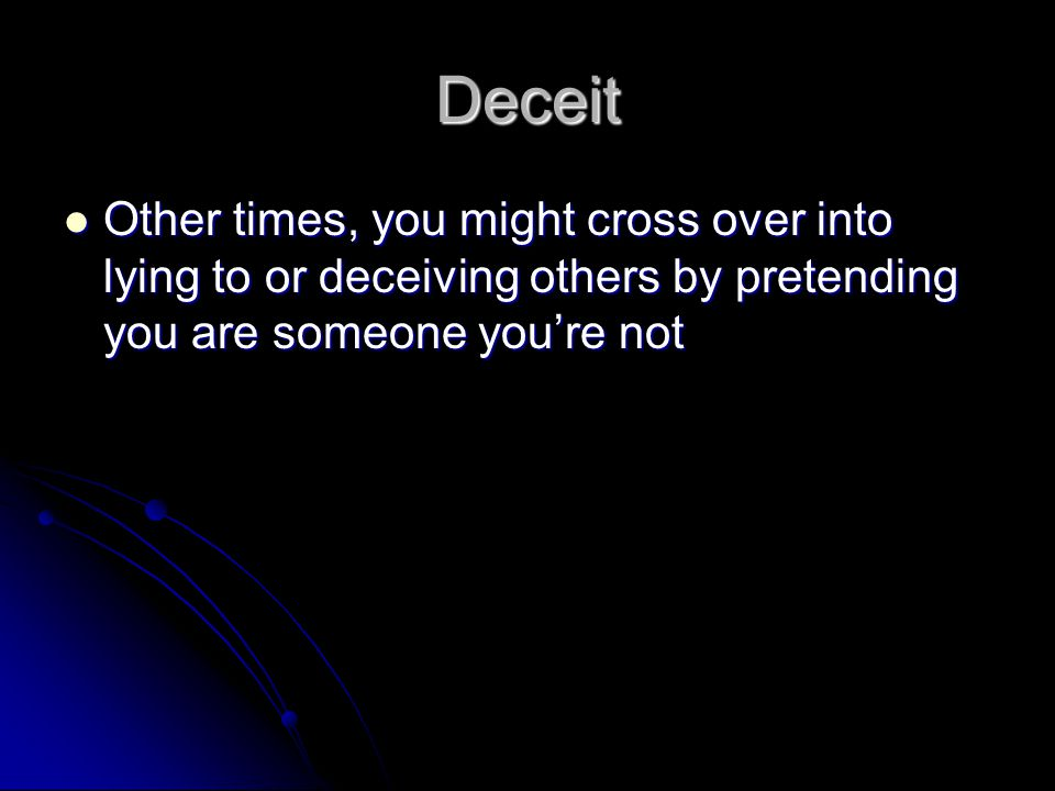 Deceit Other times, you might cross over into lying to or deceiving others by pretending you are someone you're not.