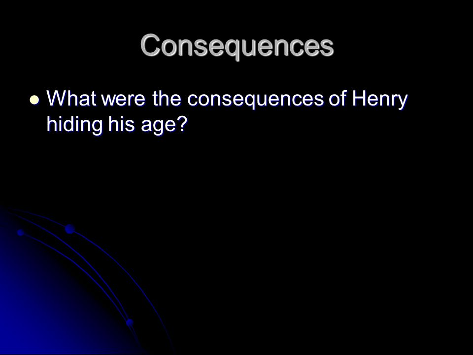 Consequences What were the consequences of Henry hiding his age