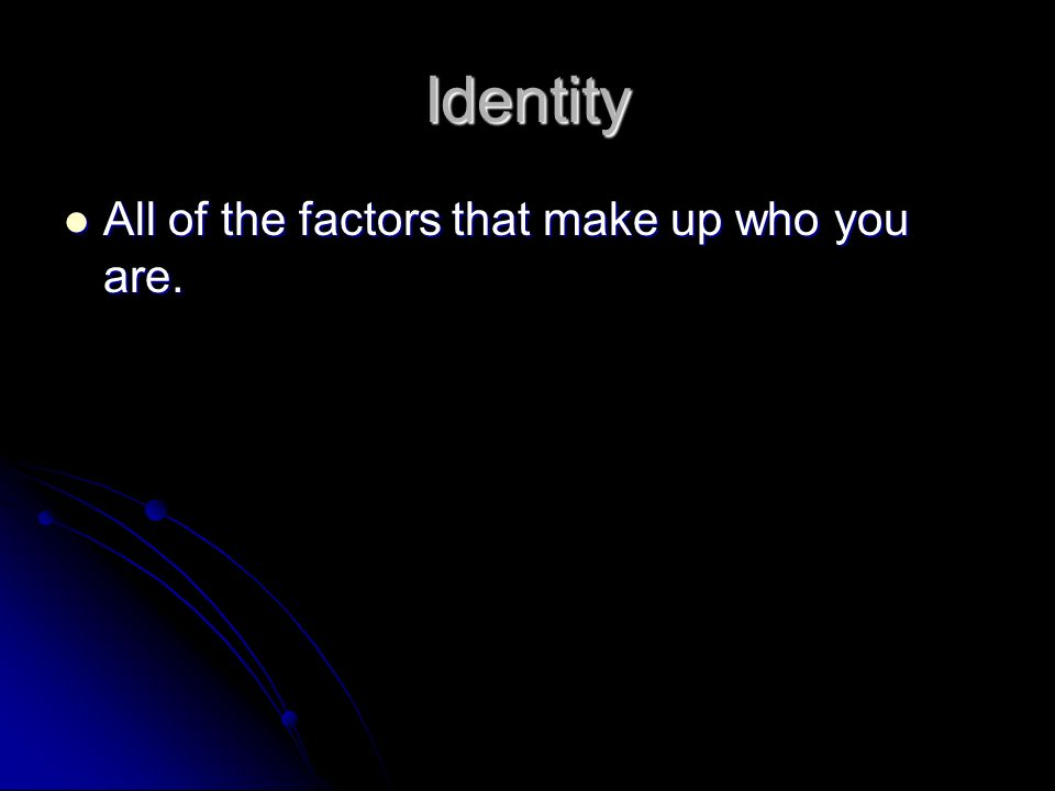 Identity All of the factors that make up who you are.