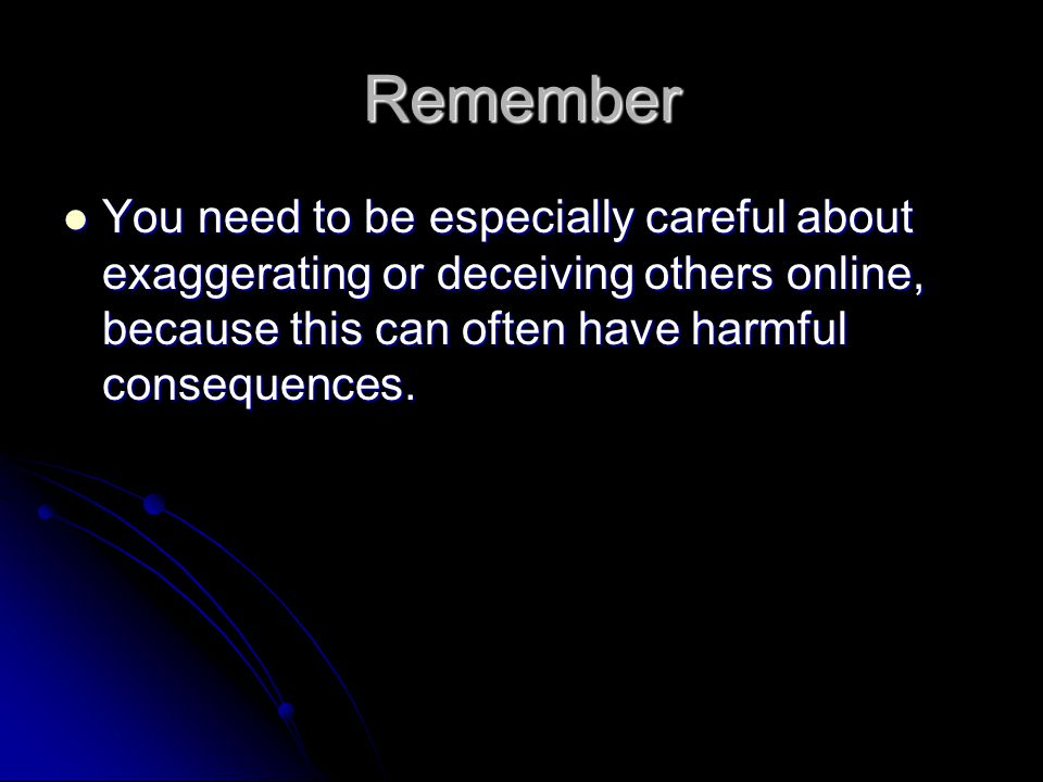 Remember You need to be especially careful about exaggerating or deceiving others online, because this can often have harmful consequences.