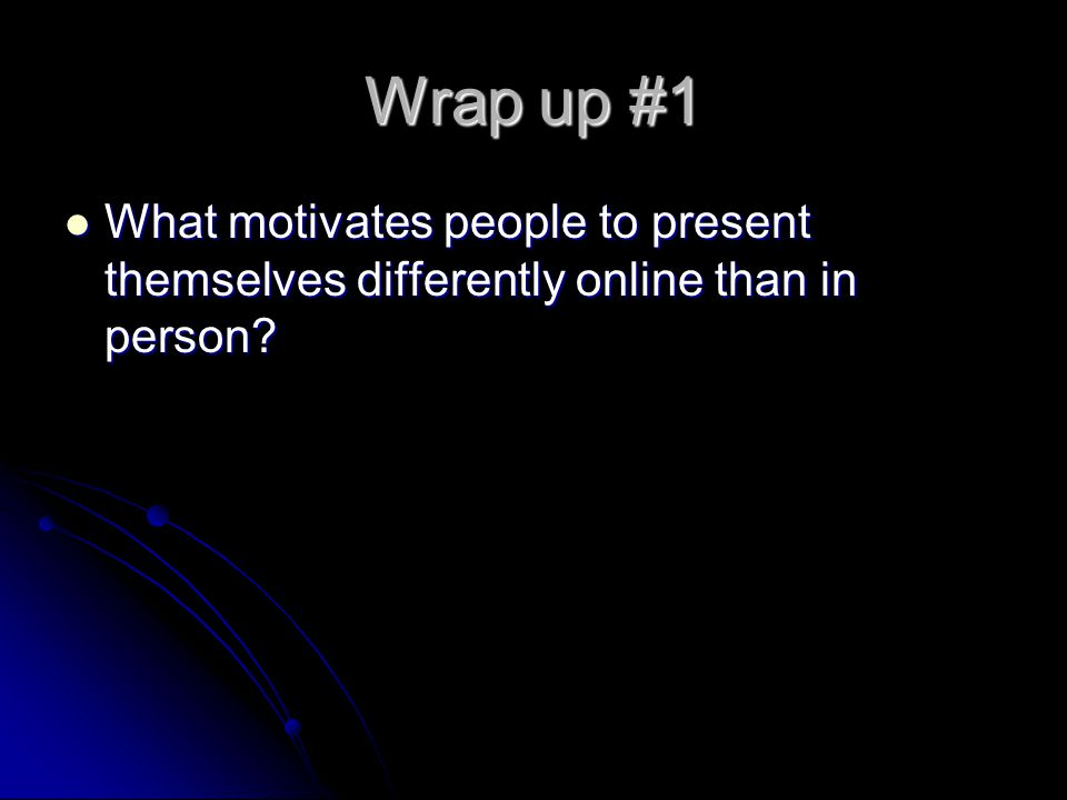 Wrap up #1 What motivates people to present themselves differently online than in person