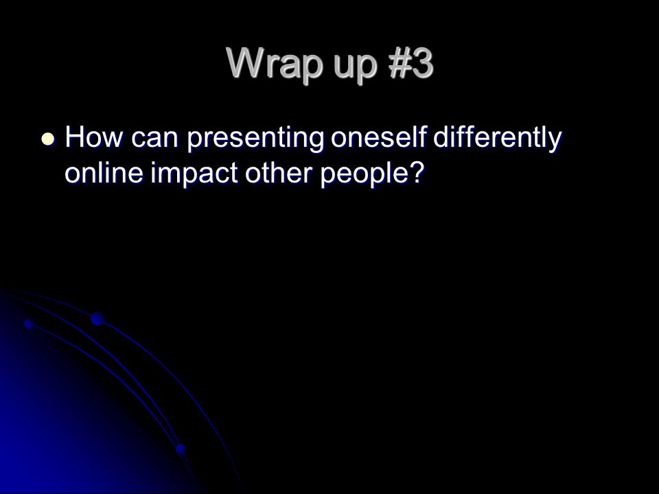 Wrap up #3 How can presenting oneself differently online impact other people Some people who take on a different identity online may feel.