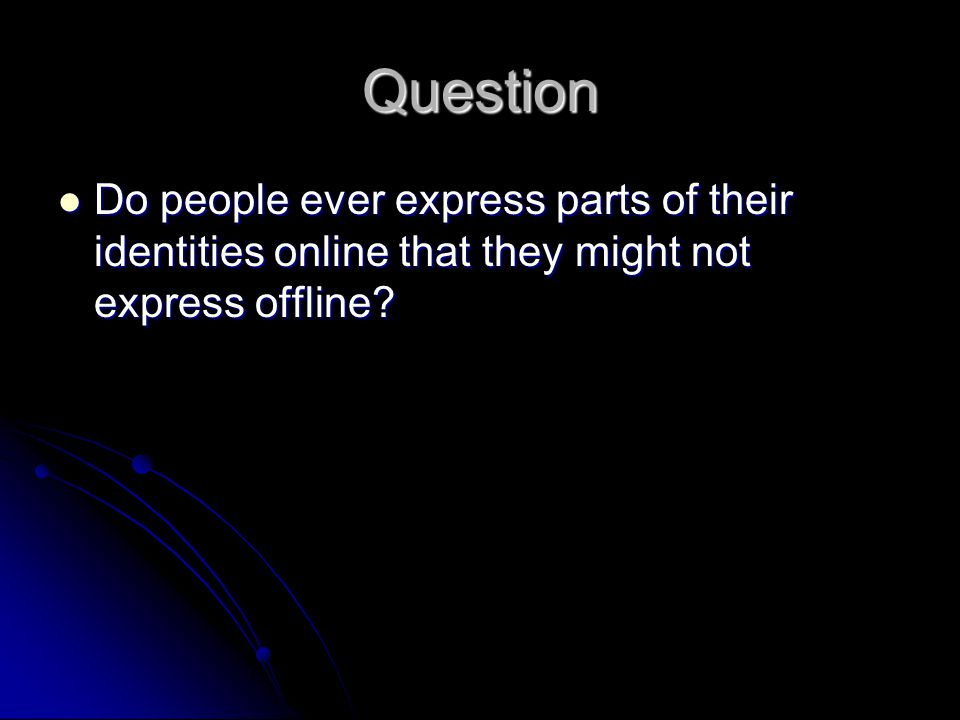 Question Do people ever express parts of their identities online that they might not express offline