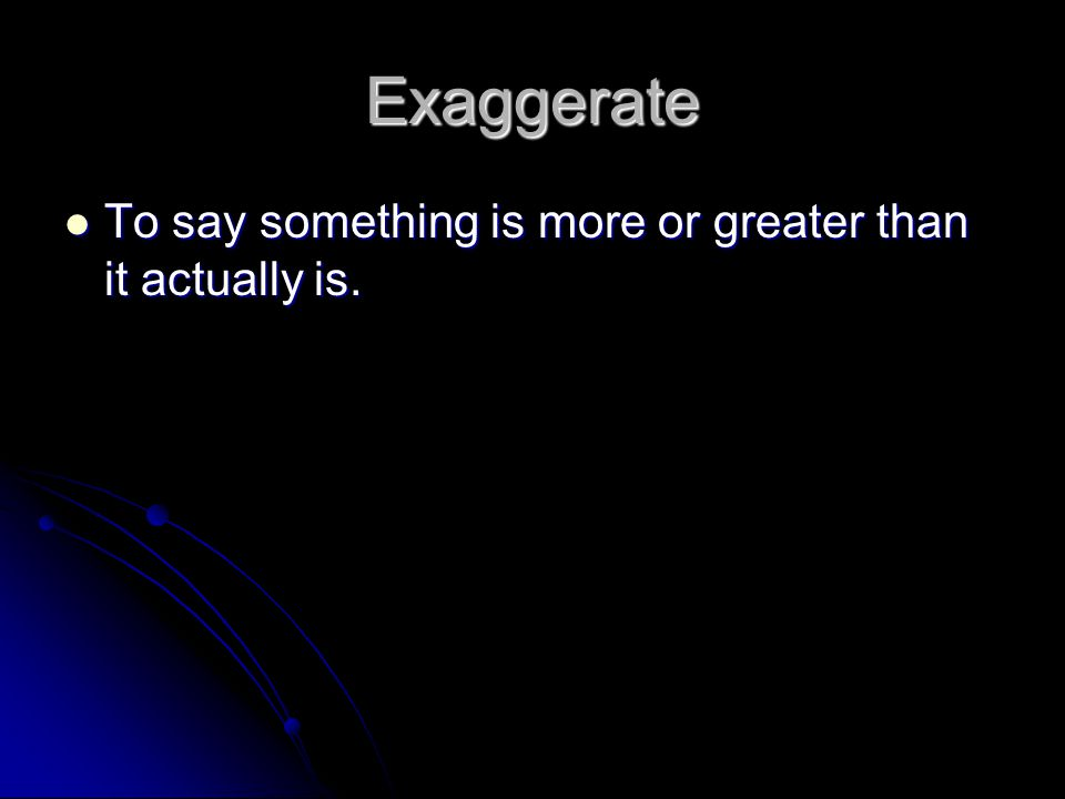 Exaggerate To say something is more or greater than it actually is.