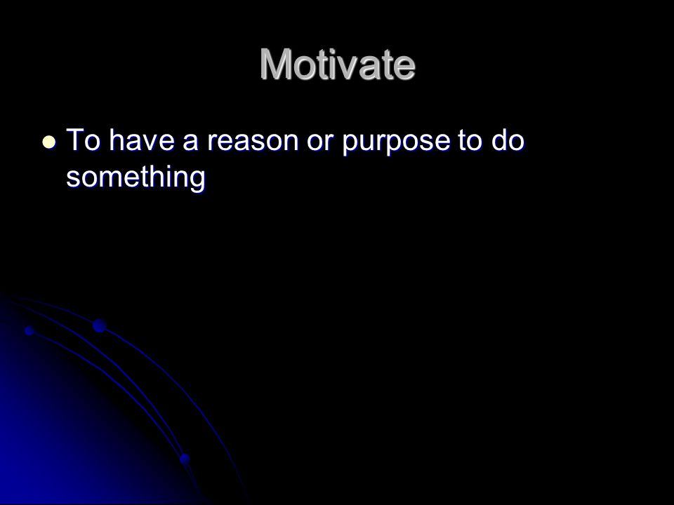 Motivate To have a reason or purpose to do something
