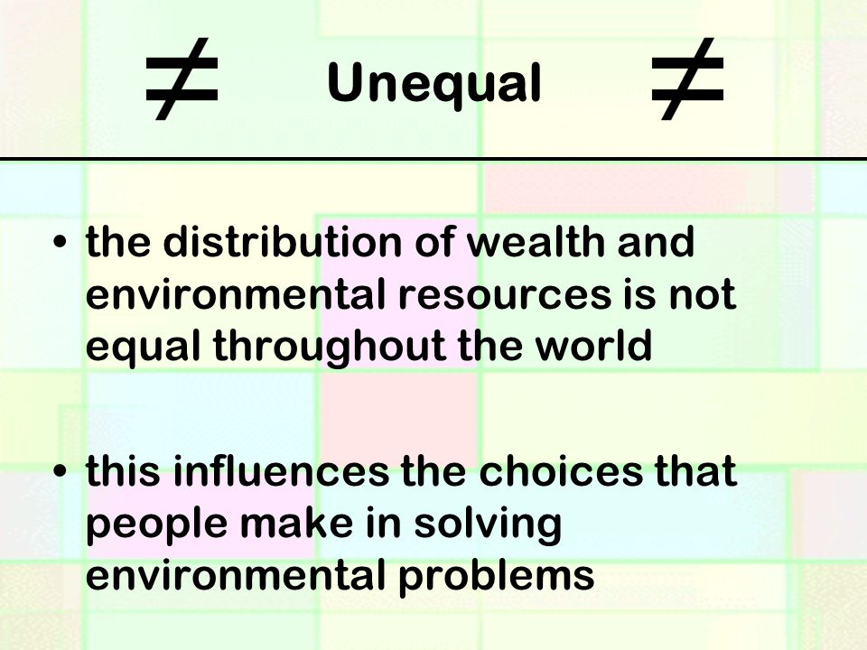 Unequal the distribution of wealth and environmental resources is not equal throughout the world.