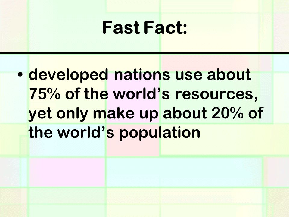Fast Fact: developed nations use about 75% of the world's resources, yet only make up about 20% of the world's population.