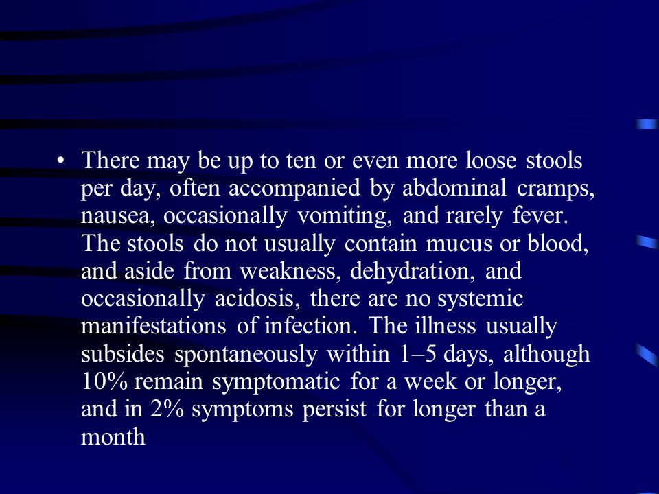 There may be up to ten or even more loose stools per day, often accompanied by abdominal cramps, nausea, occasionally vomiting, and rarely fever.