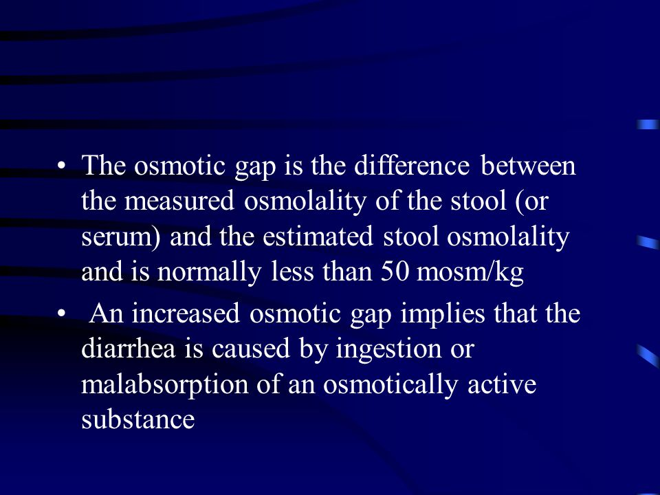 The osmotic gap is the difference between the measured osmolality of the stool (or serum) and the estimated stool osmolality and is normally less than 50 mosm/kg