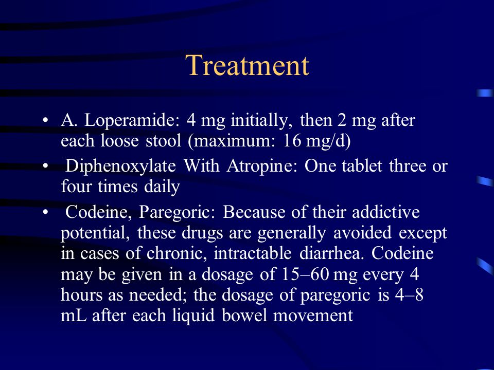 Treatment A. Loperamide: 4 mg initially, then 2 mg after each loose stool (maximum: 16 mg/d)