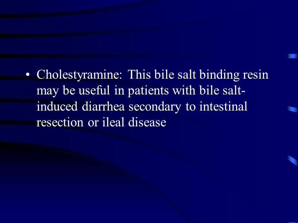 Cholestyramine: This bile salt binding resin may be useful in patients with bile salt-induced diarrhea secondary to intestinal resection or ileal disease