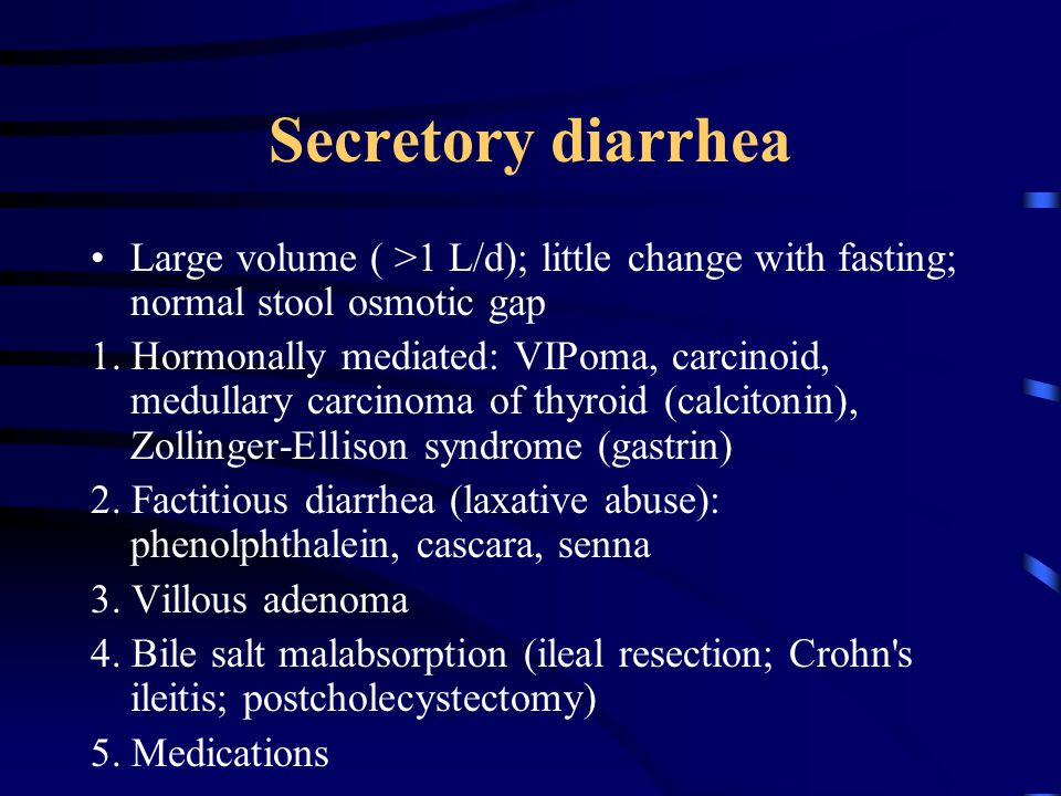 Secretory diarrhea Large volume ( >1 L/d); little change with fasting; normal stool osmotic gap.