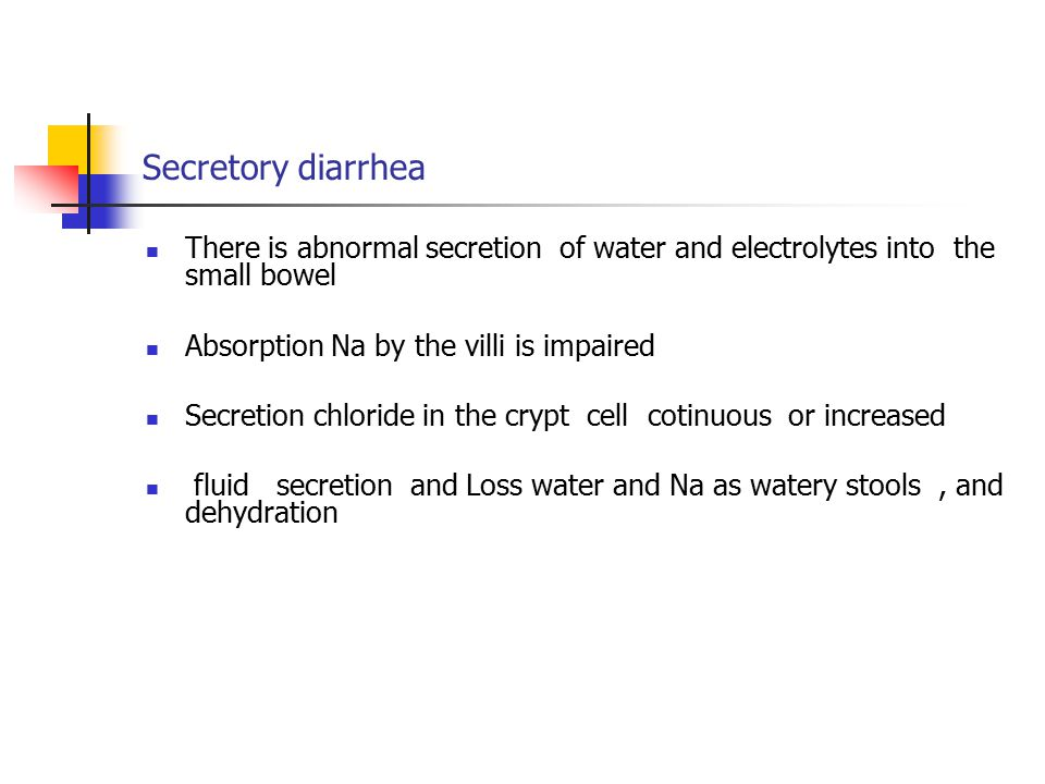 Secretory diarrhea There is abnormal secretion of water and electrolytes into the small bowel. Absorption Na by the villi is impaired.