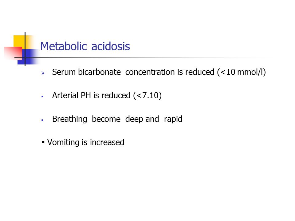 Metabolic acidosis Serum bicarbonate concentration is reduced (<10 mmol/l) Arterial PH is reduced (<7.10)
