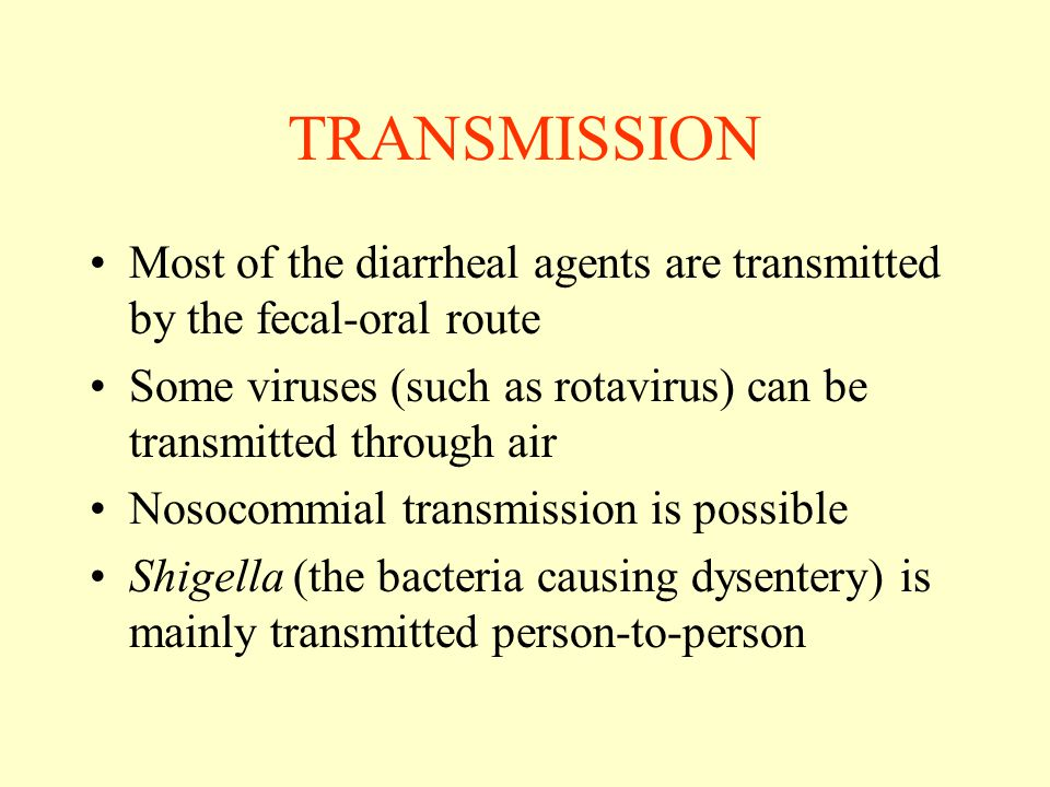 TRANSMISSION Most of the diarrheal agents are transmitted by the fecal-oral route. Some viruses (such as rotavirus) can be transmitted through air.