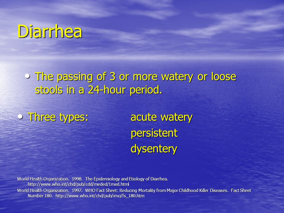 Diarrhea The passing of 3 or more watery or loose stools in a 24-hour period. Three types: acute watery.
