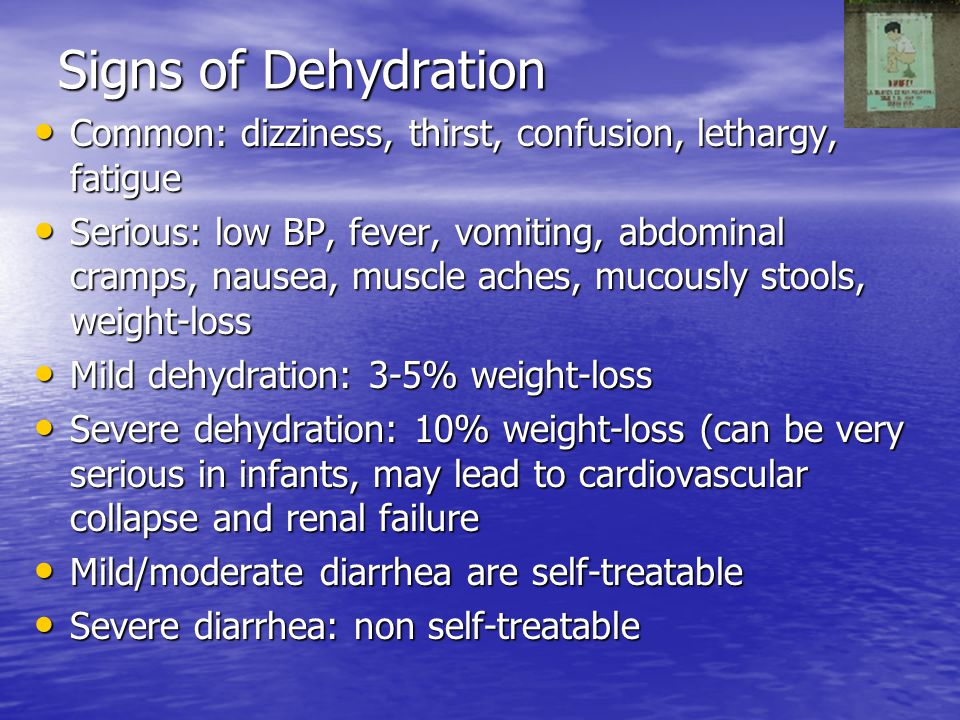Signs of Dehydration Common: dizziness, thirst, confusion, lethargy, fatigue.