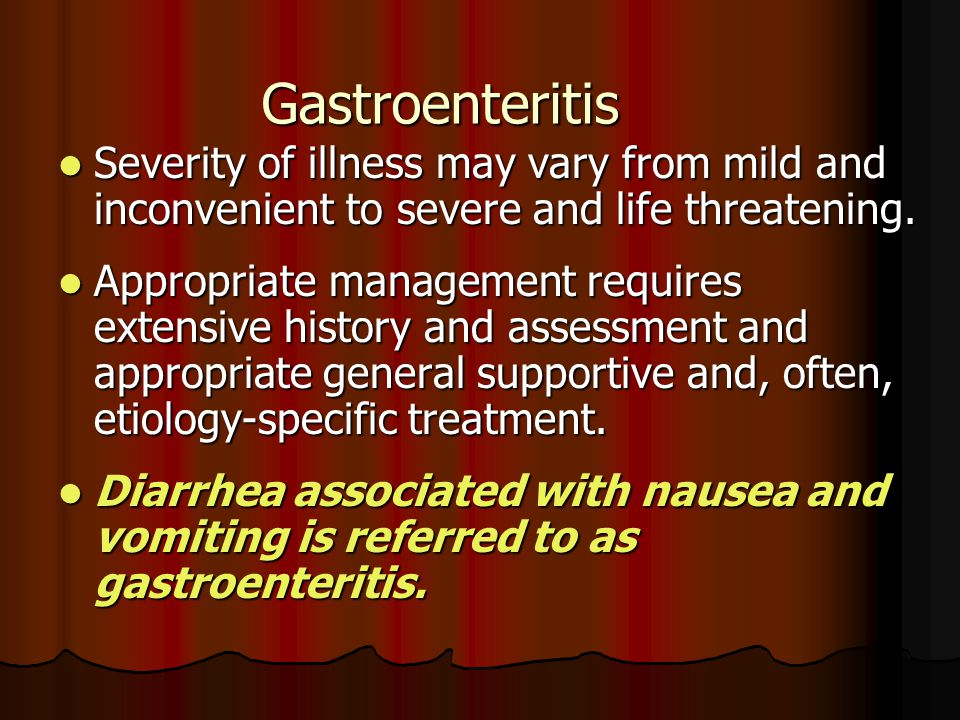 Gastroenteritis Severity of illness may vary from mild and inconvenient to severe and life threatening.