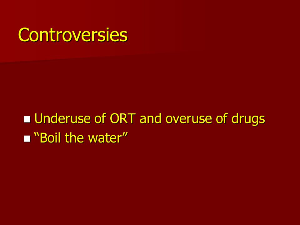 Controversies Underuse of ORT and overuse of drugs Boil the water