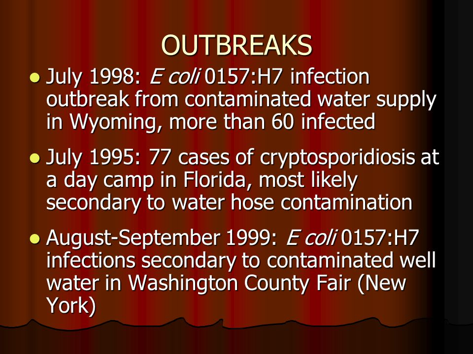 OUTBREAKS July 1998: E coli 0157:H7 infection outbreak from contaminated water supply in Wyoming, more than 60 infected.