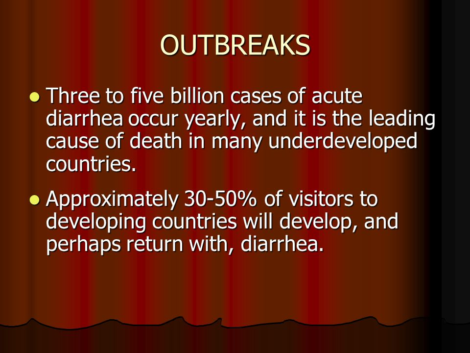 OUTBREAKS Three to five billion cases of acute diarrhea occur yearly, and it is the leading cause of death in many underdeveloped countries.