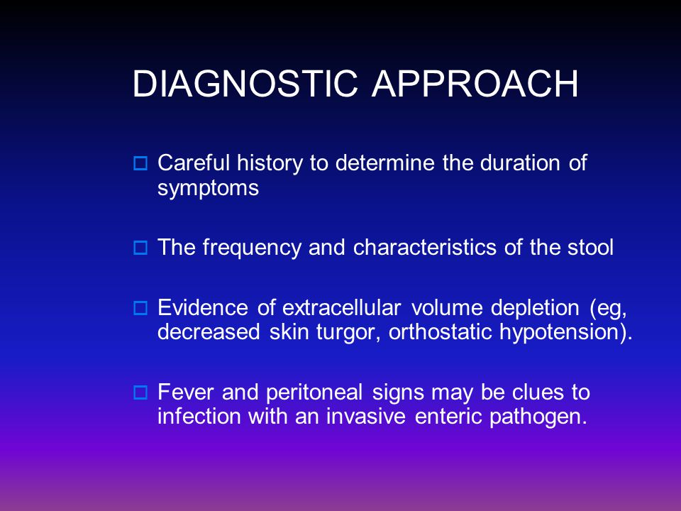 DIAGNOSTIC APPROACH Careful history to determine the duration of symptoms. The frequency and characteristics of the stool.