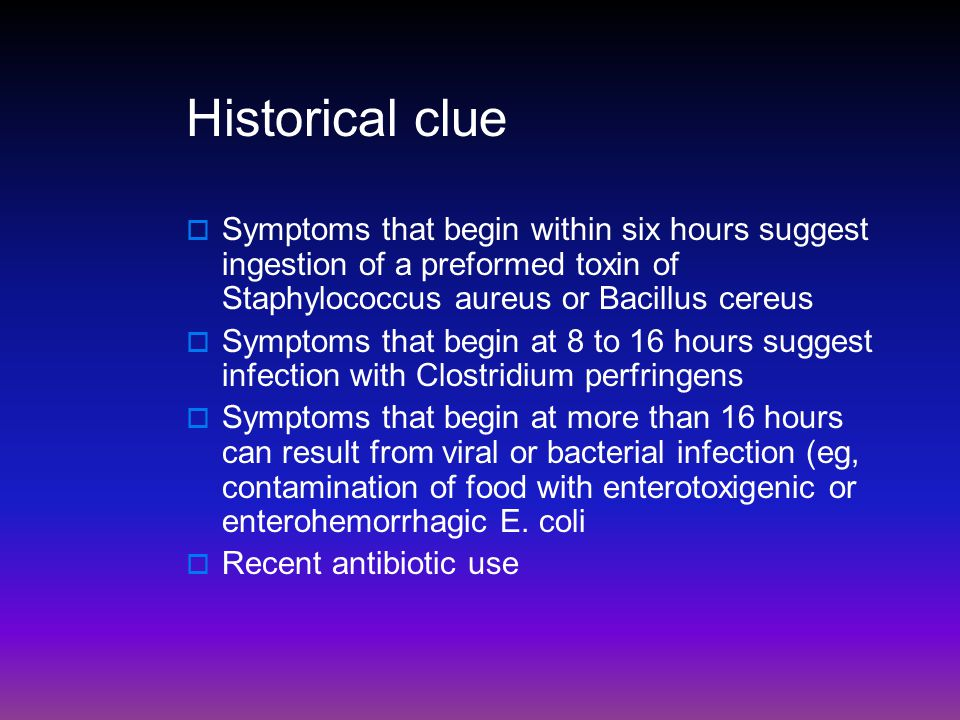 Historical clue Symptoms that begin within six hours suggest ingestion of a preformed toxin of Staphylococcus aureus or Bacillus cereus.