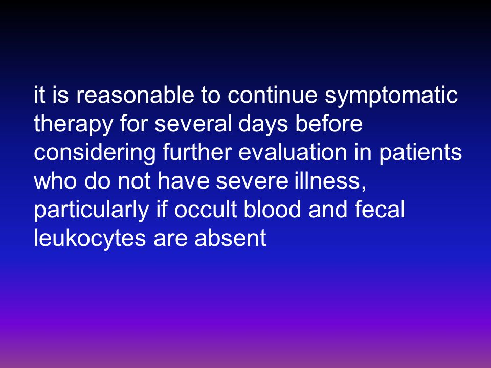 it is reasonable to continue symptomatic therapy for several days before considering further evaluation in patients who do not have severe illness, particularly if occult blood and fecal leukocytes are absent