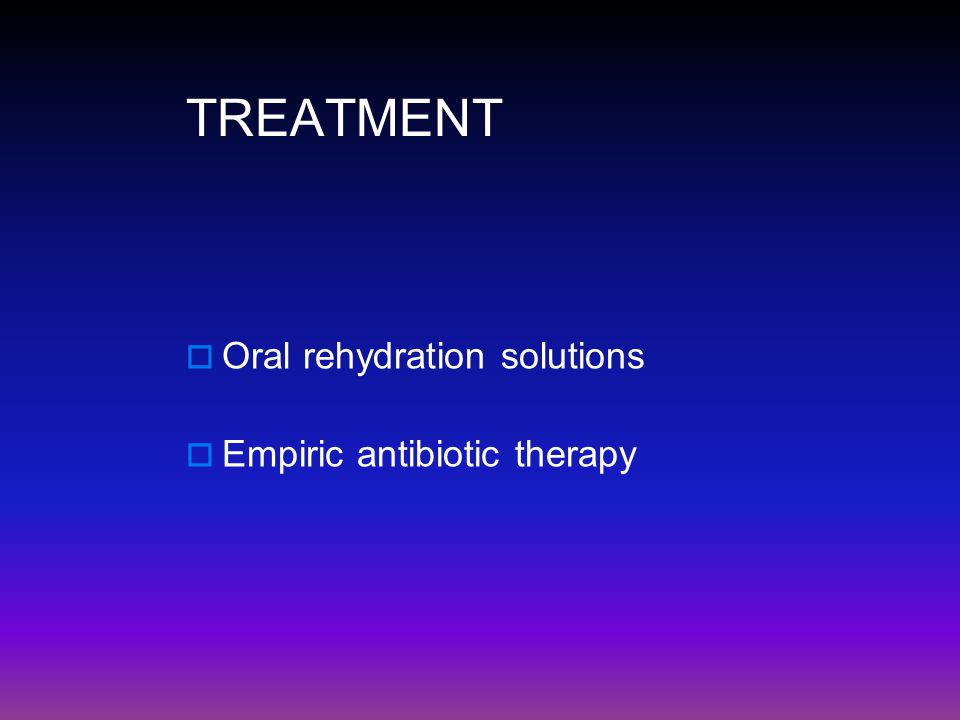 TREATMENT Oral rehydration solutions Empiric antibiotic therapy