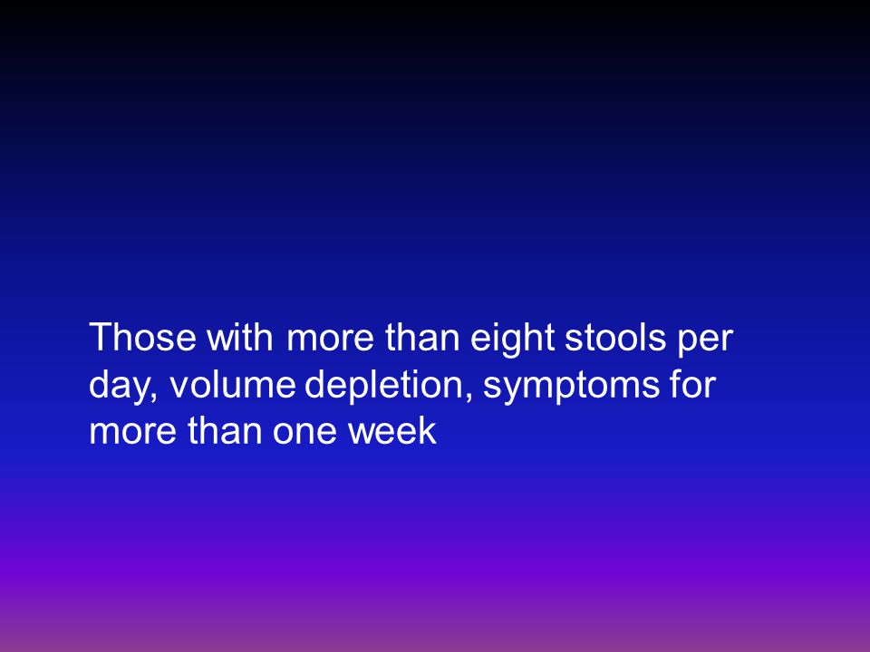 Those with more than eight stools per day, volume depletion, symptoms for more than one week