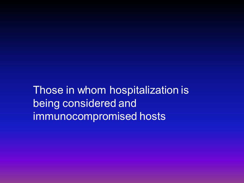 Those in whom hospitalization is being considered and immunocompromised hosts