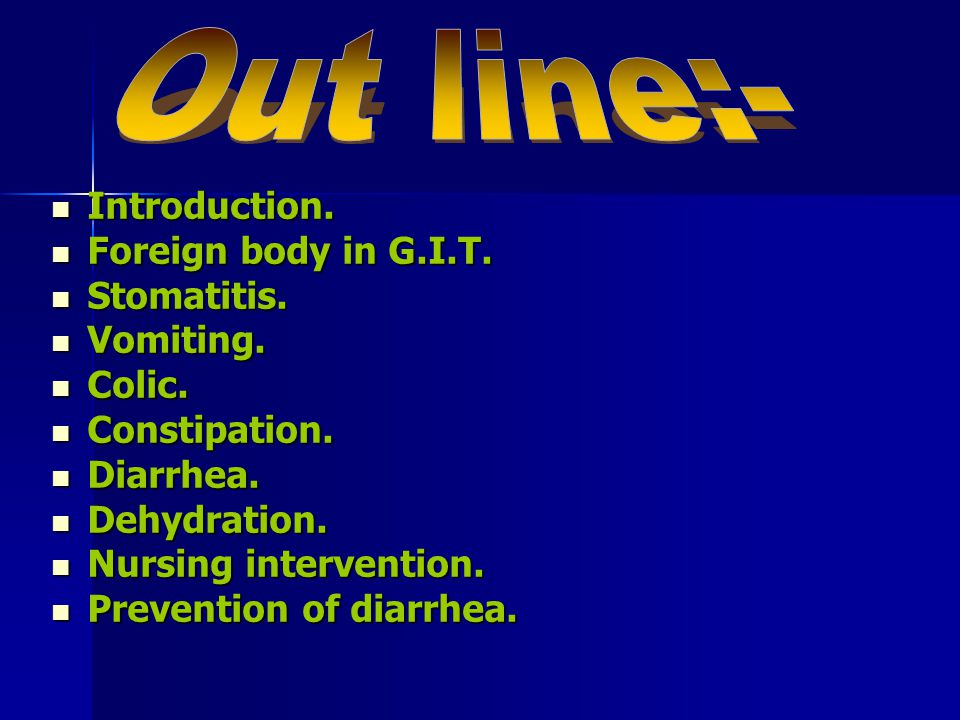 Out line:- Introduction. Foreign body in G.I.T. Stomatitis. Vomiting.
