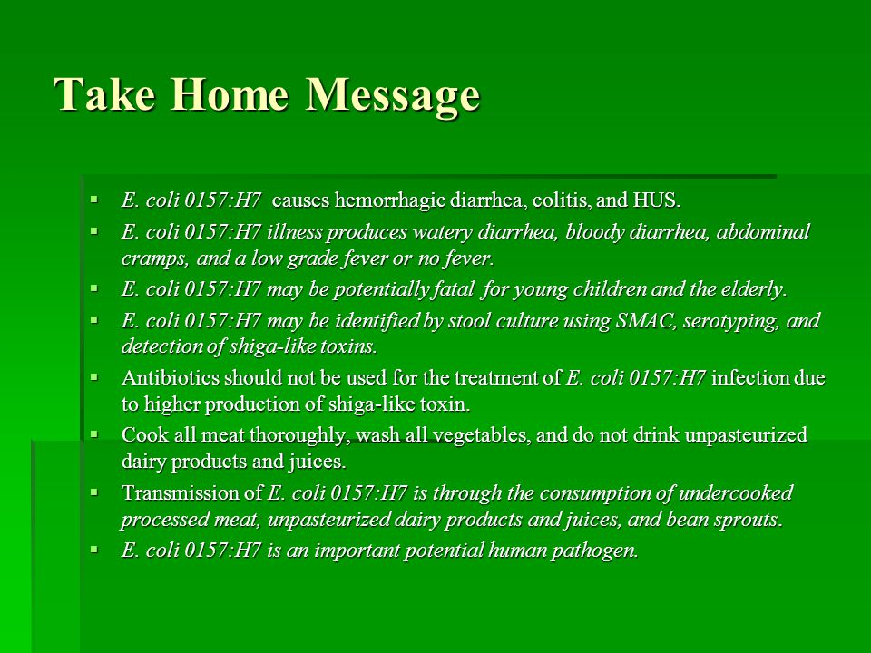 Take Home Message E. coli 0157:H7 causes hemorrhagic diarrhea, colitis, and HUS.