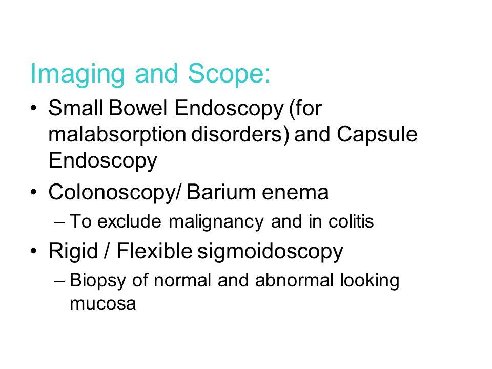 Imaging and Scope: Small Bowel Endoscopy (for malabsorption disorders) and Capsule Endoscopy. Colonoscopy/ Barium enema.