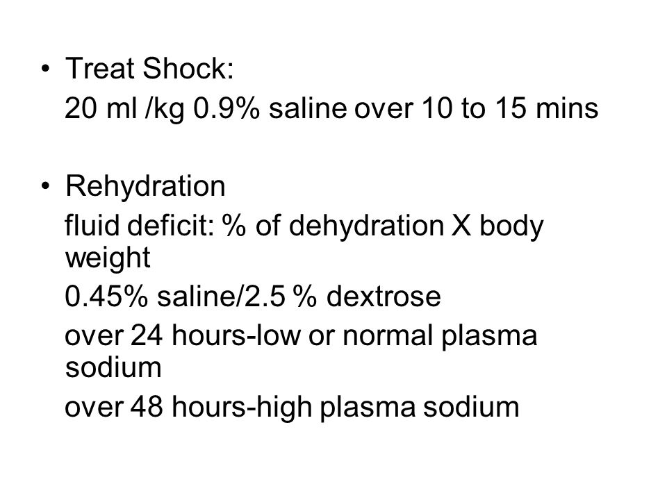 Treat Shock: 20 ml /kg 0.9% saline over 10 to 15 mins. Rehydration. fluid deficit: % of dehydration X body weight.