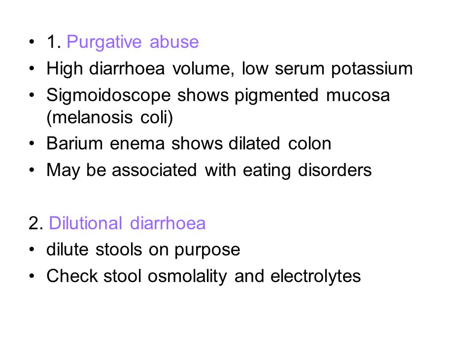 1. Purgative abuse High diarrhoea volume, low serum potassium. Sigmoidoscope shows pigmented mucosa (melanosis coli)