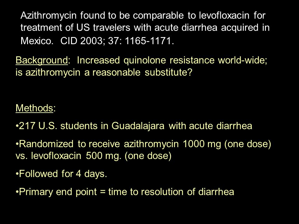 Azithromycin found to be comparable to levofloxacin for treatment of US travelers with acute diarrhea acquired in Mexico. CID 2003; 37: 1165-1171.