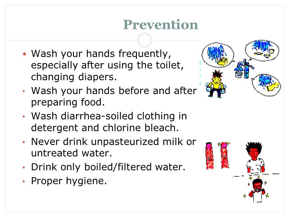 Prevention Wash your hands frequently, especially after using the toilet, changing diapers. Wash your hands before and after preparing food.