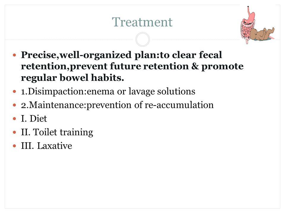 Treatment Precise,well-organized plan:to clear fecal retention,prevent future retention & promote regular bowel habits.