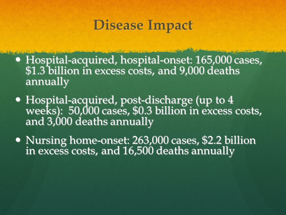 Disease Impact Hospital-acquired, hospital-onset: 165,000 cases, $1.3 billion in excess costs, and 9,000 deaths annually.