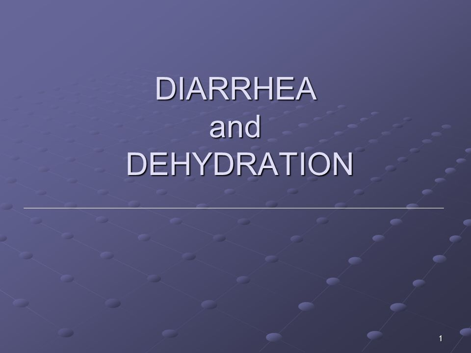 DIARRHEA and DEHYDRATION