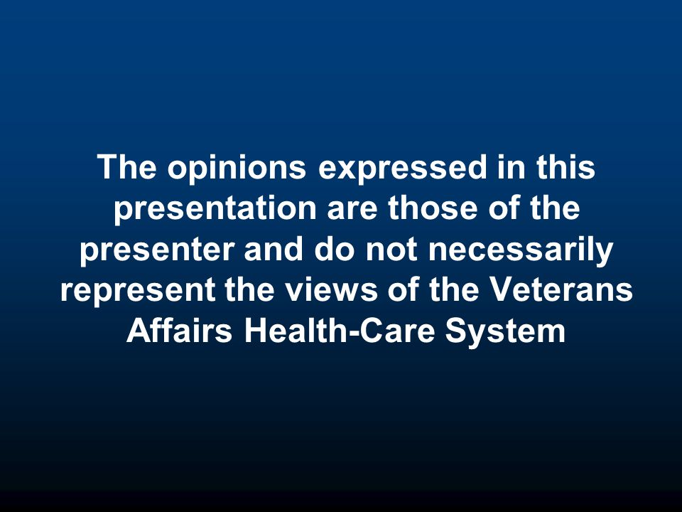 The opinions expressed in this presentation are those of the presenter and do not necessarily represent the views of the Veterans Affairs Health-Care System