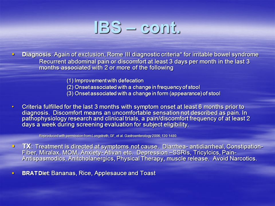 IBS – cont. Diagnosis: Again of exclusion, Rome III diagnostic criteria* for irritable bowel syndrome.