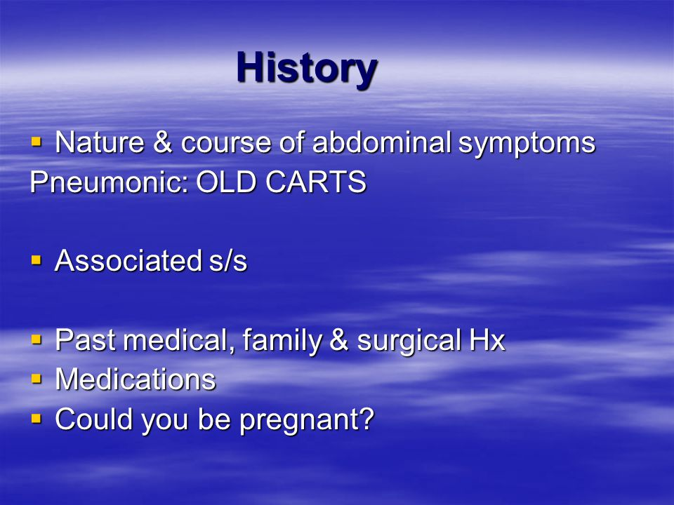 History Nature & course of abdominal symptoms Pneumonic: OLD CARTS