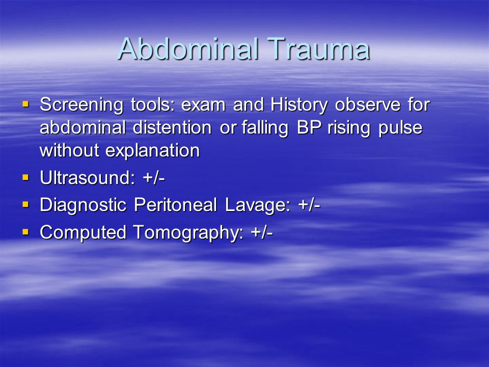 Abdominal Trauma Screening tools: exam and History observe for abdominal distention or falling BP rising pulse without explanation.