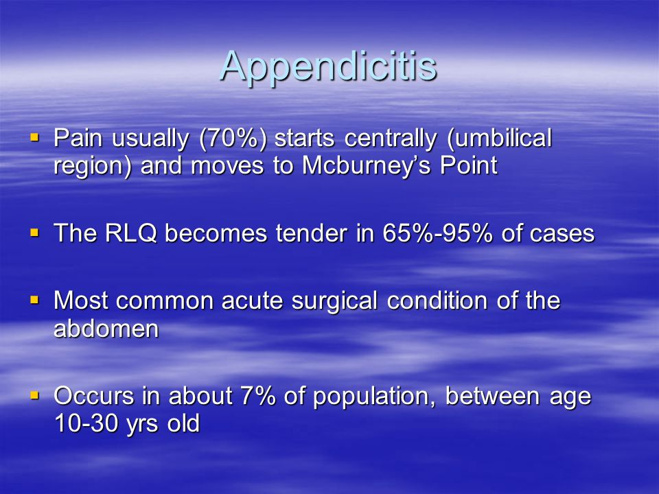 Appendicitis Pain usually (70%) starts centrally (umbilical region) and moves to Mcburney's Point. The RLQ becomes tender in 65%-95% of cases.