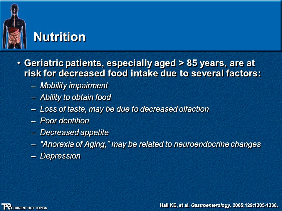 Nutrition Geriatric patients, especially aged > 85 years, are at risk for decreased food intake due to several factors: