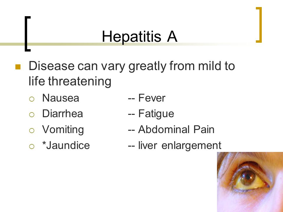 Hepatitis A Disease can vary greatly from mild to life threatening